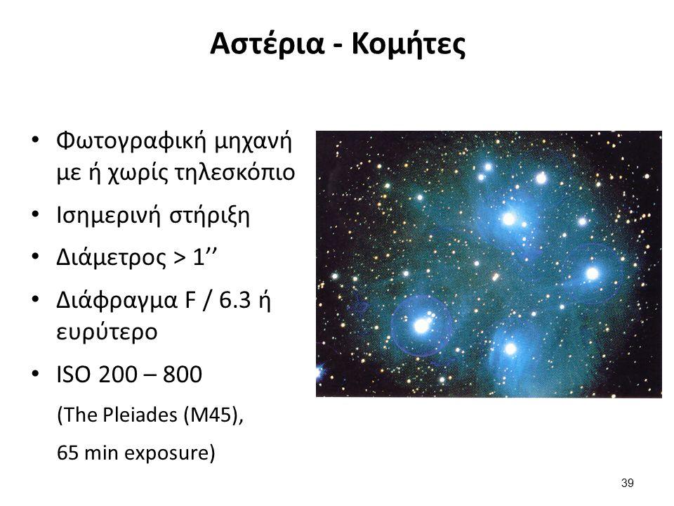 Αστέρια - Κομήτες Φωτογραφική μηχανή με ή χωρίς τηλεσκόπιο Ισημερινή στήριξη Διάμετρος > 1'' Διάφραγμα F / 6.3 ή ευρύτερο ISO 200 – 800 (The Pleiades (M45), 65 min exposure) 39