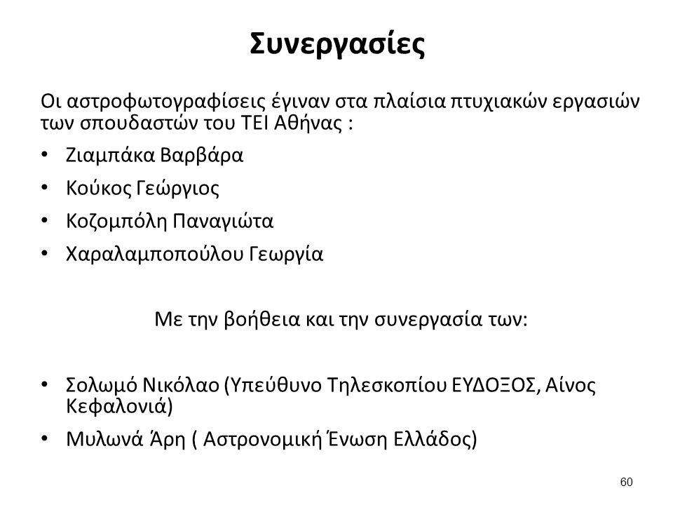 Συνεργασίες Οι αστροφωτογραφίσεις έγιναν στα πλαίσια πτυχιακών εργασιών των σπουδαστών του ΤΕΙ Αθήνας : Ζιαμπάκα Βαρβάρα Κούκος Γεώργιος Κοζομπόλη Παναγιώτα Χαραλαμποπούλου Γεωργία Με την βοήθεια και την συνεργασία των: Σολωμό Νικόλαο (Υπεύθυνο Τηλεσκοπίου ΕΥΔΟΞΟΣ, Αίνος Κεφαλονιά) Μυλωνά Άρη ( Αστρονομική Ένωση Ελλάδος) 60