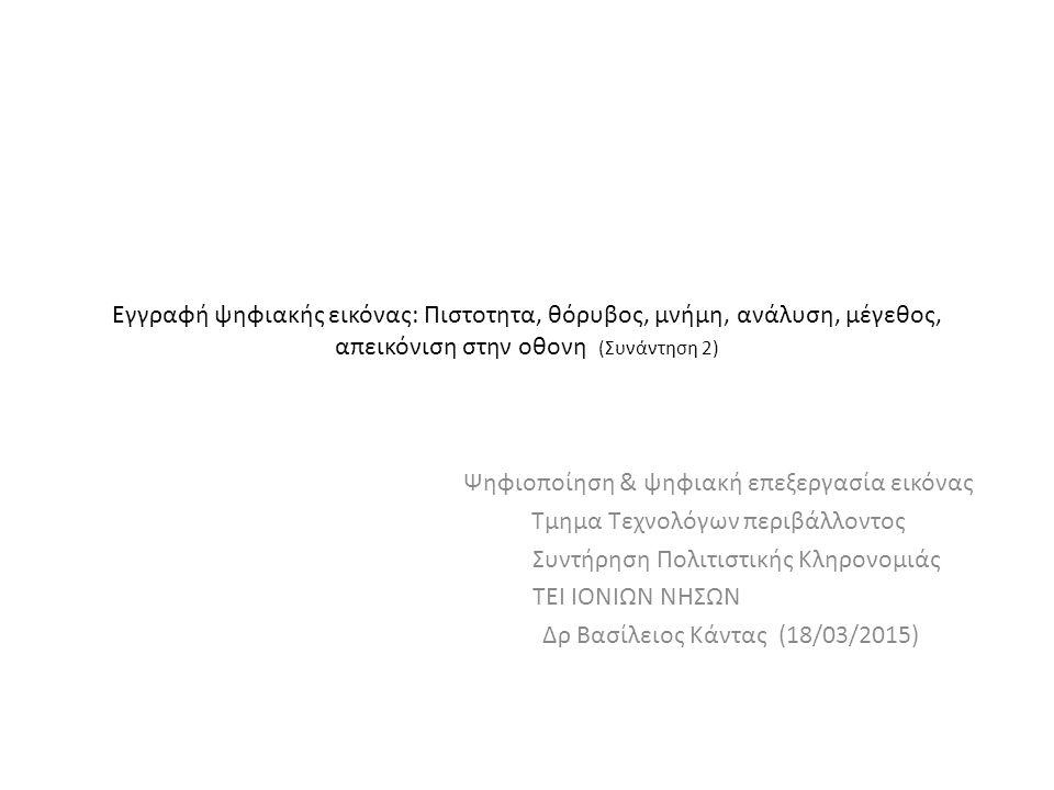 Εγγραφή ψηφιακής εικόνας: Πιστοτητα, θόρυβος, μνήμη, ανάλυση, μέγεθος, απεικόνιση στην οθονη (Συνάντηση 2) Ψηφιοποίηση & ψηφιακή επεξεργασία εικόνας Τμημα Τεχνολόγων περιβάλλοντος Συντήρηση Πολιτιστικής Κληρονομιάς ΤΕΙ ΙΟΝΙΩΝ ΝΗΣΩΝ Δρ Βασίλειος Κάντας (18/03/2015)