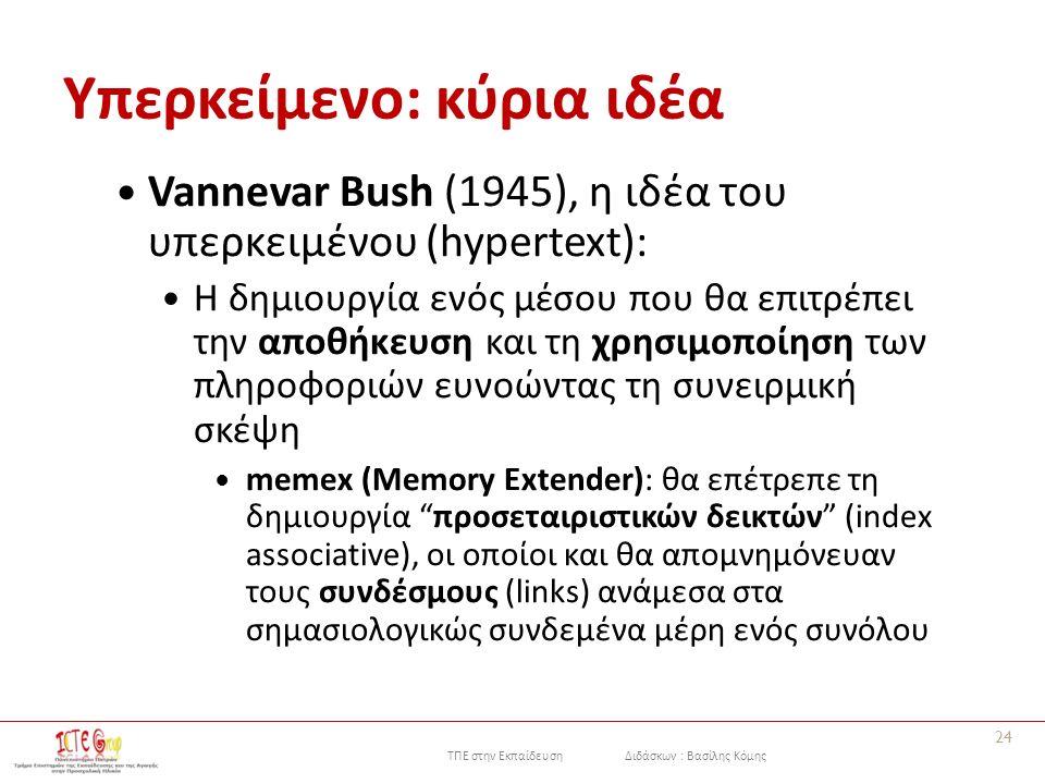 ΤΠΕ στην Εκπαίδευση Διδάσκων : Βασίλης Κόμης Υπερκείμενο: κύρια ιδέα Vannevar Bush (1945), η ιδέα του υπερκειμένου (hypertext): Η δημιουργία ενός μέσου που θα επιτρέπει την αποθήκευση και τη χρησιμοποίηση των πληροφοριών ευνοώντας τη συνειρμική σκέψη memex (Memory Extender): θα επέτρεπε τη δημιουργία προσεταιριστικών δεικτών (index associative), οι οποίοι και θα απομνημόνευαν τους συνδέσμους (links) ανάμεσα στα σημασιολογικώς συνδεμένα μέρη ενός συνόλου 24