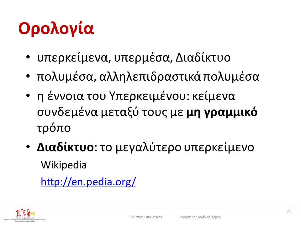 ΤΠΕ στην Εκπαίδευση Διδάσκων : Βασίλης Κόμης Ορολογία υπερκείμενα, υπερμέσα, Διαδίκτυο πολυμέσα, αλληλεπιδραστικά πολυμέσα η έννοια του Yπερκειμένου: κείμενα συνδεμένα μεταξύ τους με μη γραμμικό τρόπο Διαδίκτυο: το μεγαλύτερο υπερκείμενο Wikipedia http://en.pedia.org/ 25