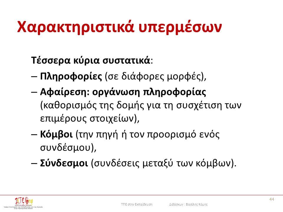 ΤΠΕ στην Εκπαίδευση Διδάσκων : Βασίλης Κόμης Χαρακτηριστικά υπερμέσων Τέσσερα κύρια συστατικά: – Πληροφορίες (σε διάφορες μορφές), – Αφαίρεση: οργάνωση πληροφορίας (καθορισμός της δομής για τη συσχέτιση των επιμέρους στοιχείων), – Κόμβοι (την πηγή ή τον προορισμό ενός συνδέσμου), – Σύνδεσμοι (συνδέσεις μεταξύ των κόμβων).
