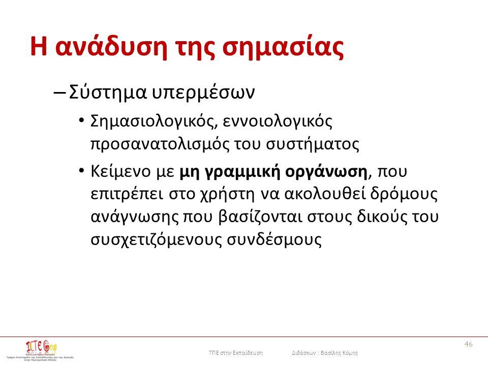 ΤΠΕ στην Εκπαίδευση Διδάσκων : Βασίλης Κόμης Η ανάδυση της σημασίας – Σύστημα υπερμέσων Σημασιολογικός, εννοιολογικός προσανατολισμός του συστήματος Κείμενο με μη γραμμική οργάνωση, που επιτρέπει στο χρήστη να ακολουθεί δρόμους ανάγνωσης που βασίζονται στους δικούς του συσχετιζόμενους συνδέσμους 46