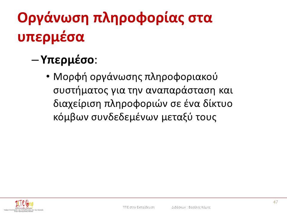 ΤΠΕ στην Εκπαίδευση Διδάσκων : Βασίλης Κόμης Οργάνωση πληροφορίας στα υπερμέσα – Υπερμέσο: Μορφή οργάνωσης πληροφοριακού συστήματος για την αναπαράσταση και διαχείριση πληροφοριών σε ένα δίκτυο κόμβων συνδεδεμένων μεταξύ τους 47