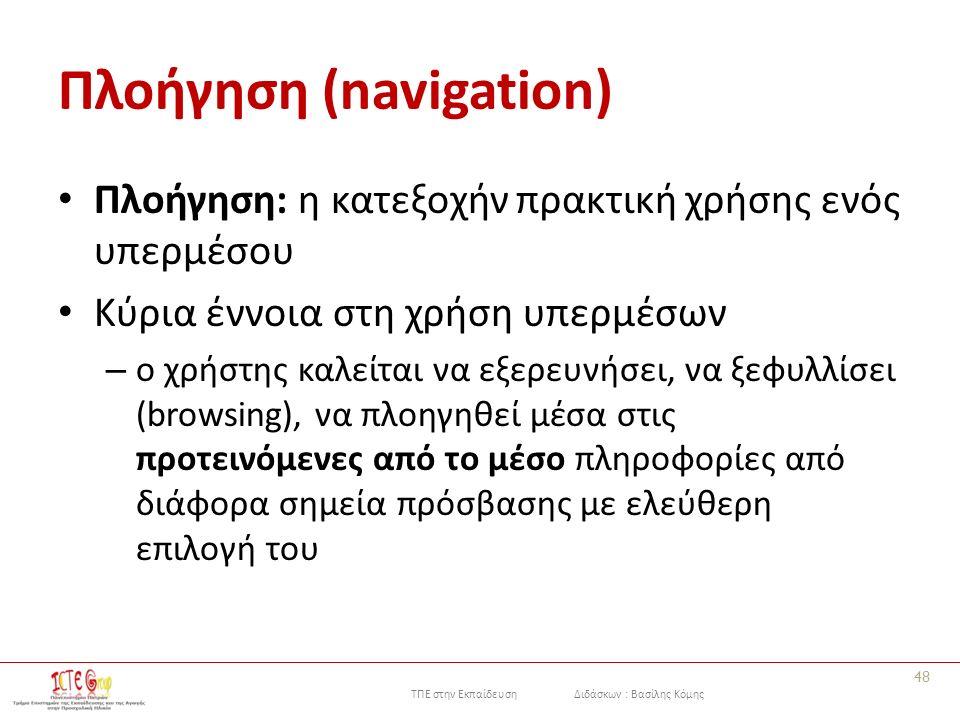 ΤΠΕ στην Εκπαίδευση Διδάσκων : Βασίλης Κόμης Πλοήγηση (navigation) Πλοήγηση: η κατεξοχήν πρακτική χρήσης ενός υπερμέσου Κύρια έννοια στη χρήση υπερμέσων – o χρήστης καλείται να εξερευνήσει, να ξεφυλλίσει (browsing), να πλοηγηθεί μέσα στις προτεινόμενες από το μέσο πληροφορίες από διάφορα σημεία πρόσβασης με ελεύθερη επιλογή του 48