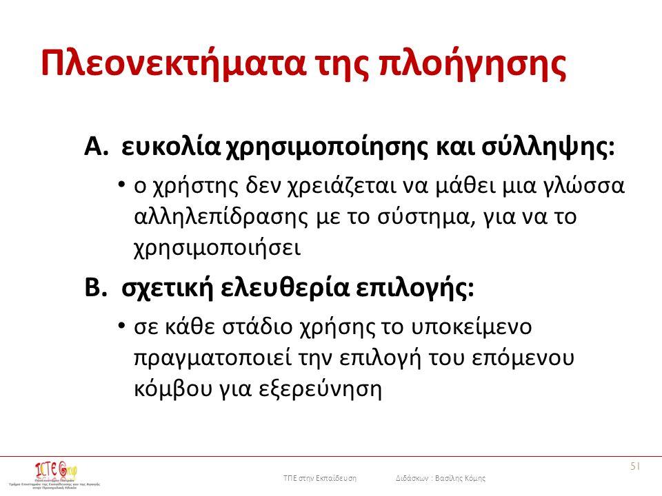 ΤΠΕ στην Εκπαίδευση Διδάσκων : Βασίλης Κόμης Πλεονεκτήματα της πλοήγησης A.ευκολία χρησιμοποίησης και σύλληψης: ο χρήστης δεν χρειάζεται να μάθει μια γλώσσα αλληλεπίδρασης με το σύστημα, για να το χρησιμοποιήσει B.σχετική ελευθερία επιλογής: σε κάθε στάδιο χρήσης το υποκείμενο πραγματοποιεί την επιλογή του επόμενου κόμβου για εξερεύνηση 51