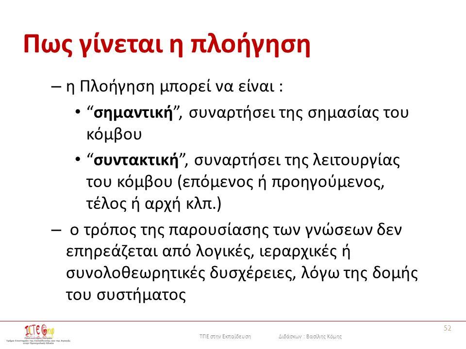 ΤΠΕ στην Εκπαίδευση Διδάσκων : Βασίλης Κόμης Πως γίνεται η πλοήγηση – η Πλοήγηση μπορεί να είναι : σημαντική , συναρτήσει της σημασίας του κόμβου συντακτική , συναρτήσει της λειτουργίας του κόμβου (επόμενος ή προηγούμενος, τέλος ή αρχή κλπ.) – ο τρόπος της παρουσίασης των γνώσεων δεν επηρεάζεται από λογικές, ιεραρχικές ή συνολοθεωρητικές δυσχέρειες, λόγω της δομής του συστήματος 52