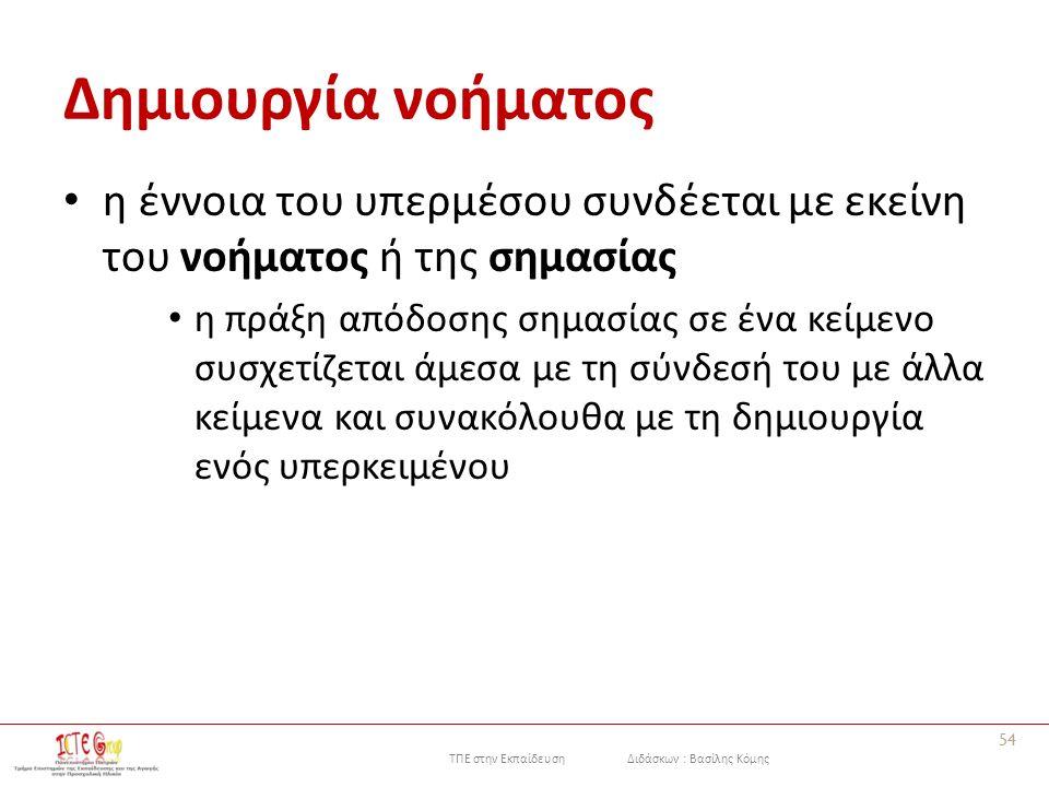 ΤΠΕ στην Εκπαίδευση Διδάσκων : Βασίλης Κόμης Δημιουργία νοήματος η έννοια του υπερμέσου συνδέεται με εκείνη του νοήματος ή της σημασίας η πράξη απόδοσης σημασίας σε ένα κείμενο συσχετίζεται άμεσα με τη σύνδεσή του με άλλα κείμενα και συνακόλουθα με τη δημιουργία ενός υπερκειμένου 54