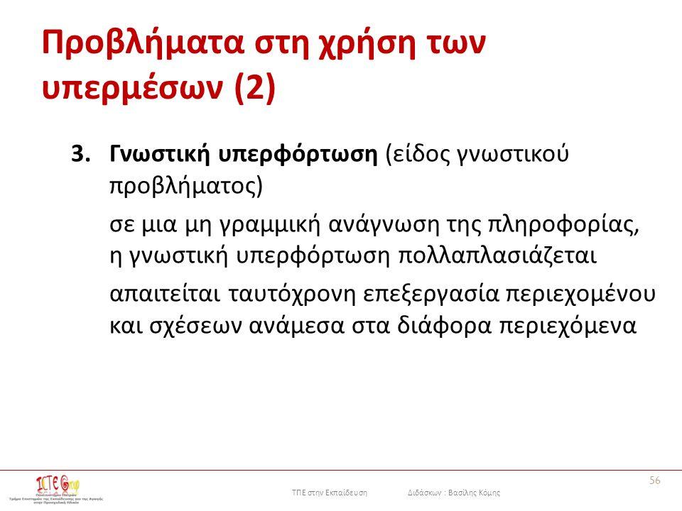 ΤΠΕ στην Εκπαίδευση Διδάσκων : Βασίλης Κόμης Προβλήματα στη χρήση των υπερμέσων (2) 3.Γνωστική υπερφόρτωση (είδος γνωστικού προβλήματος) σε μια μη γραμμική ανάγνωση της πληροφορίας, η γνωστική υπερφόρτωση πολλαπλασιάζεται απαιτείται ταυτόχρονη επεξεργασία περιεχομένου και σχέσεων ανάμεσα στα διάφορα περιεχόμενα 56