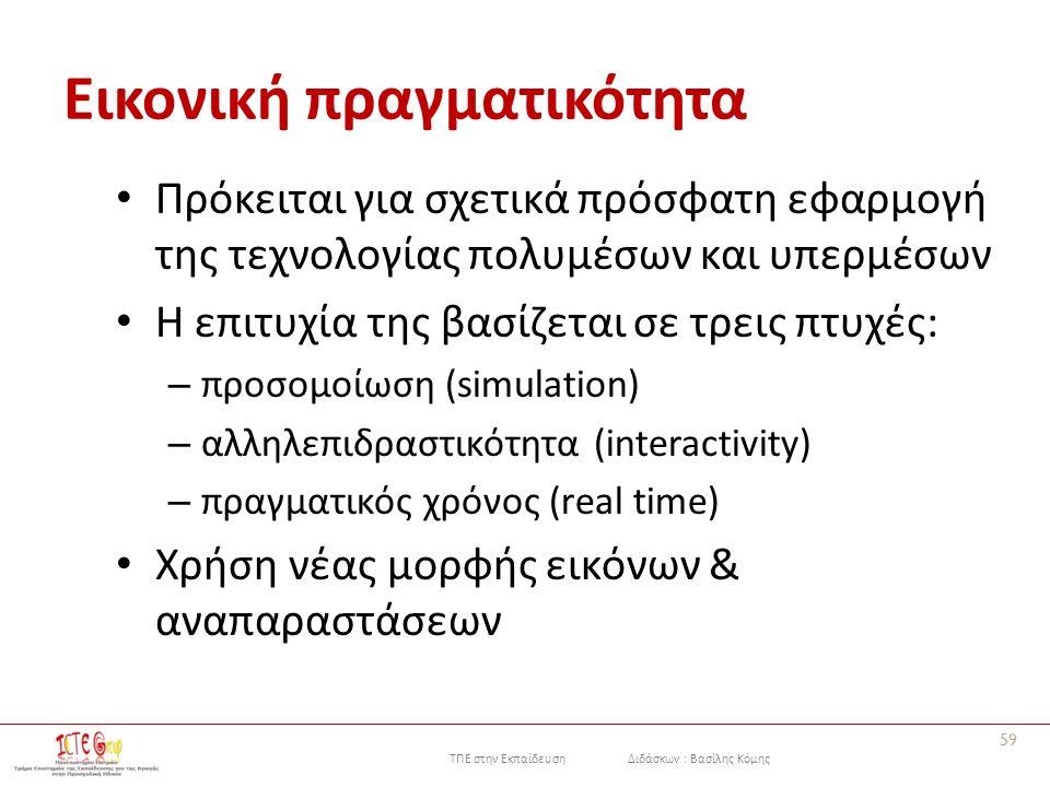 ΤΠΕ στην Εκπαίδευση Διδάσκων : Βασίλης Κόμης Εικονική πραγματικότητα Πρόκειται για σχετικά πρόσφατη εφαρμογή της τεχνολογίας πολυμέσων και υπερμέσων Η επιτυχία της βασίζεται σε τρεις πτυχές: – πρoσoμoίωση (simulation) – αλληλεπιδραστικότητα (interactivity) – πραγματικός χρόνoς (real time) Χρήση νέας μορφής εικόνων & αναπαραστάσεων 59
