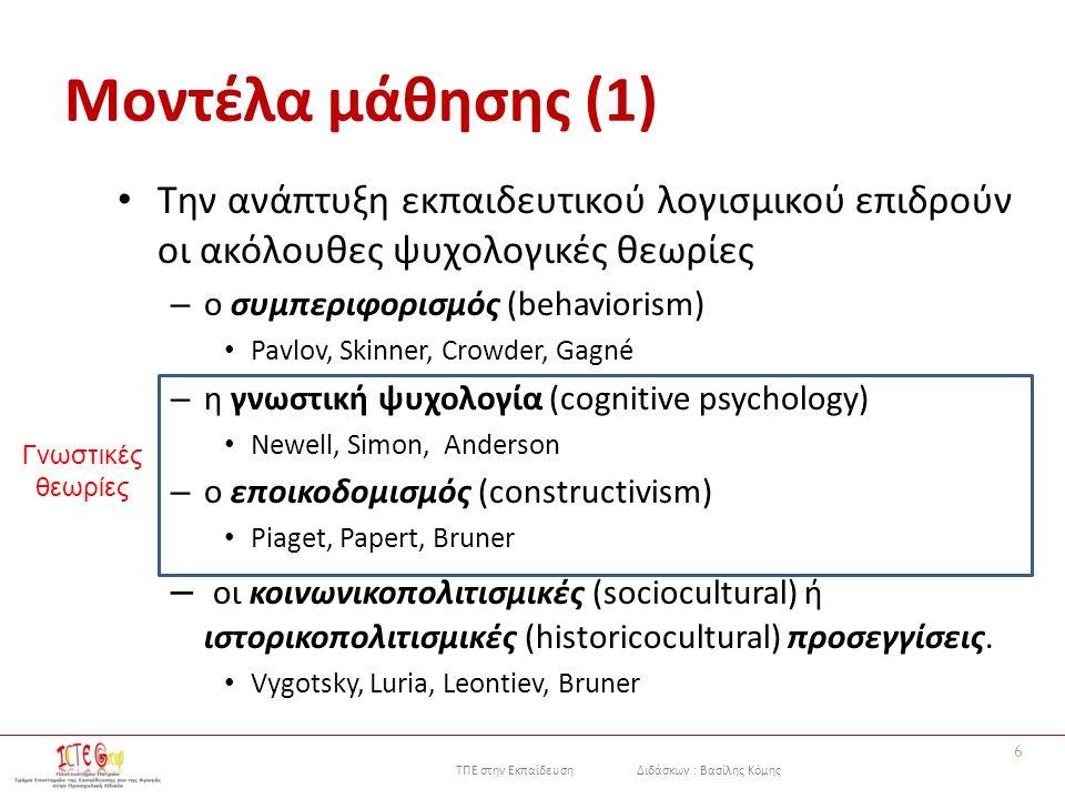ΤΠΕ στην Εκπαίδευση Διδάσκων : Βασίλης Κόμης Μοντέλα μάθησης (1) Την ανάπτυξη εκπαιδευτικού λογισμικού επιδρούν οι ακόλουθες ψυχολογικές θεωρίες – ο συμπεριφορισμός (behaviorism) Pavlov, Skinner, Crowder, Gagné – η γνωστική ψυχολογία (cognitive psychology) Newell, Simon, Anderson – ο εποικοδομισμός (constructivism) Piaget, Papert, Bruner – οι κοινωνικοπολιτισμικές (sociocultural) ή ιστορικοπολιτισμικές (historicocultural) προσεγγίσεις.