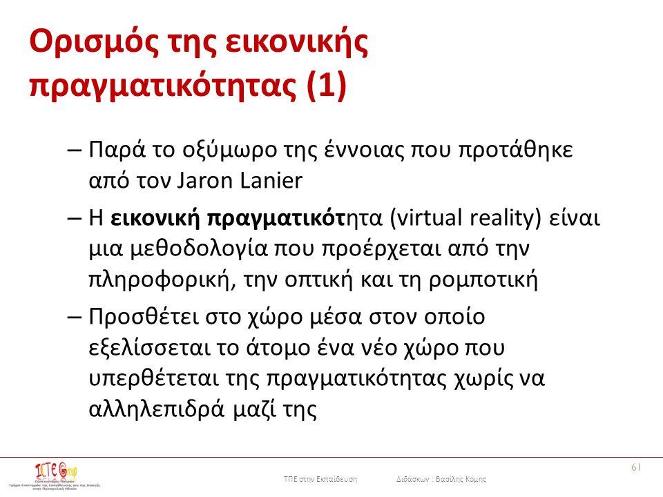 ΤΠΕ στην Εκπαίδευση Διδάσκων : Βασίλης Κόμης Ορισμός της εικονικής πραγματικότητας (1) – Παρά το οξύμωρο της έννοιας που προτάθηκε από τον Jaron Lanier – Η εικονική πραγματικότητα (virtual reality) είναι μια μεθοδολογία που προέρχεται από την πληροφορική, την οπτική και τη ρομποτική – Προσθέτει στο χώρο μέσα στον οποίο εξελίσσεται το άτομο ένα νέο χώρο που υπερθέτεται της πραγματικότητας χωρίς να αλληλεπιδρά μαζί της 61