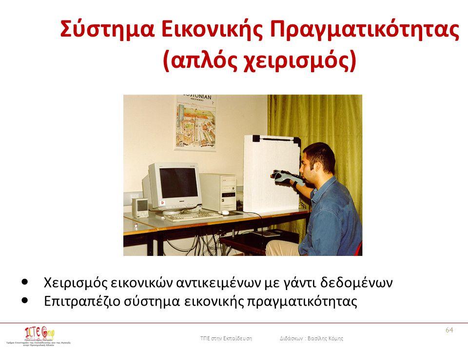 ΤΠΕ στην Εκπαίδευση Διδάσκων : Βασίλης Κόμης Σύστημα Εικονικής Πραγματικότητας (απλός χειρισμός) Χειρισμός εικονικών αντικειμένων με γάντι δεδομένων Επιτραπέζιο σύστημα εικονικής πραγματικότητας 64