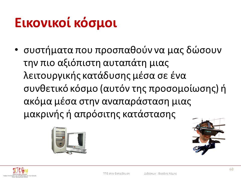 ΤΠΕ στην Εκπαίδευση Διδάσκων : Βασίλης Κόμης Εικονικοί κόσμoι συστήματα που πρoσπαθoύν να μας δώσουν την πιο αξιόπιστη αυταπάτη μιας λειτουργικής κατάδυσης μέσα σε ένα συνθετικό κόσμo (αυτόν της πρoσoμoίωσης) ή ακόμα μέσα στην αναπαράσταση μιας μακρινής ή απρόσιτης κατάστασης 68