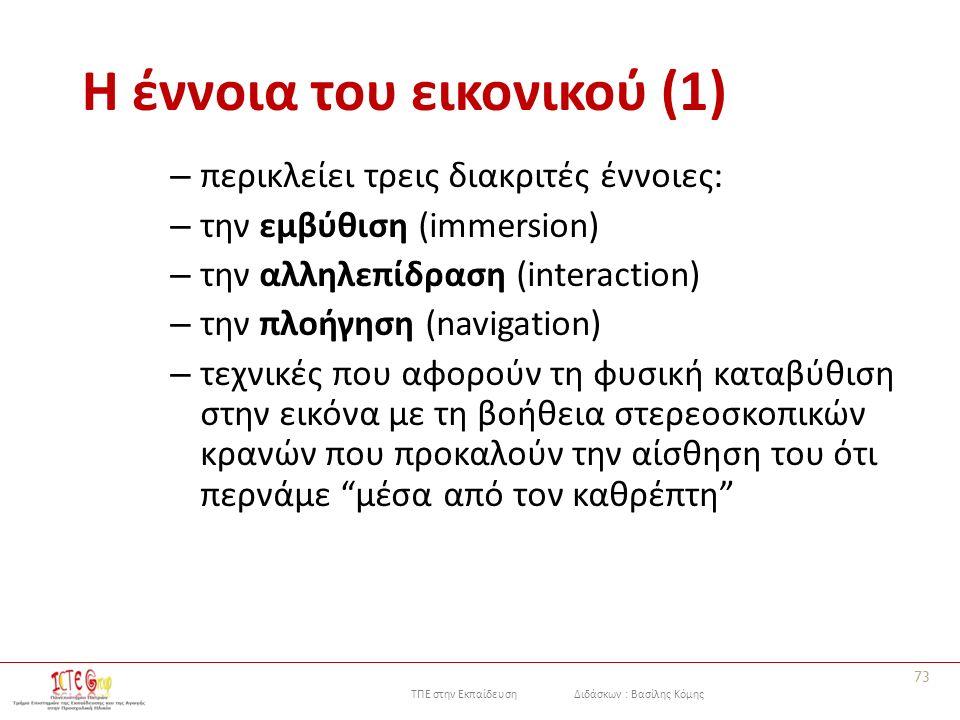 ΤΠΕ στην Εκπαίδευση Διδάσκων : Βασίλης Κόμης Η έννοια του εικονικού (1) – περικλείει τρεις διακριτές έννοιες: – την εμβύθιση (immersion) – την αλληλεπίδραση (interaction) – την πλοήγηση (navigation) – τεχνικές που αφορούν τη φυσική καταβύθιση στην εικόνα με τη βοήθεια στερεοσκοπικών κρανών που προκαλούν την αίσθηση του ότι περνάμε μέσα από τον καθρέπτη 73