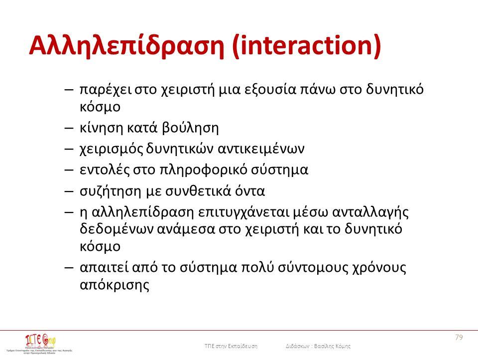 ΤΠΕ στην Εκπαίδευση Διδάσκων : Βασίλης Κόμης Αλληλεπίδραση (interaction) – παρέχει στο χειριστή μια εξουσία πάνω στο δυνητικό κόσμο – κίνηση κατά βούληση – χειρισμός δυνητικών αντικειμένων – εντολές στο πληροφορικό σύστημα – συζήτηση με συνθετικά όντα – η αλληλεπίδραση επιτυγχάνεται μέσω ανταλλαγής δεδομένων ανάμεσα στο χειριστή και το δυνητικό κόσμο – απαιτεί από το σύστημα πολύ σύντομους χρόνους απόκρισης 79