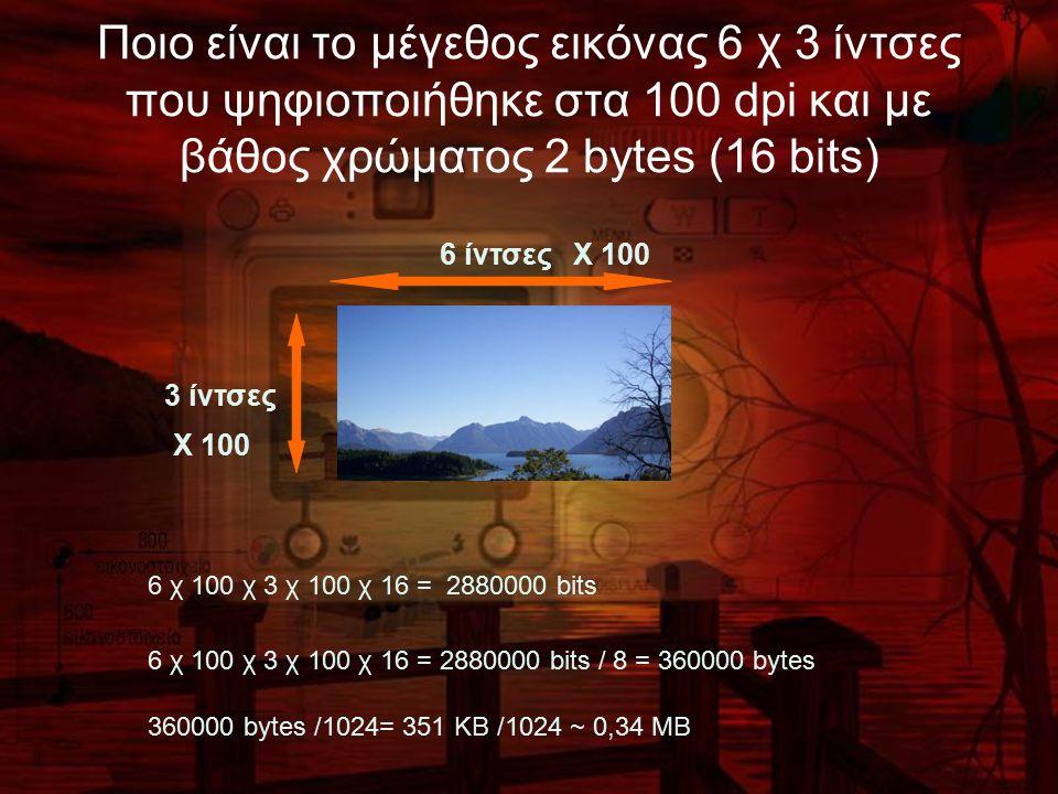 Ποιο είναι το μέγεθος εικόνας 6 χ 3 ίντσες που ψηφιοποιήθηκε στα 100 dpi και με βάθος χρώματος 2 bytes (16 bits) 6 ίντσες 3 ίντσες Χ 100 Χ 100 6 χ 100 χ 3 χ 100 χ 16 = 2880000 bits 6 χ 100 χ 3 χ 100 χ 16 = 2880000 bits / 8 = 360000 bytes 360000 bytes /1024= 351 KB /1024 ~ 0,34 MB