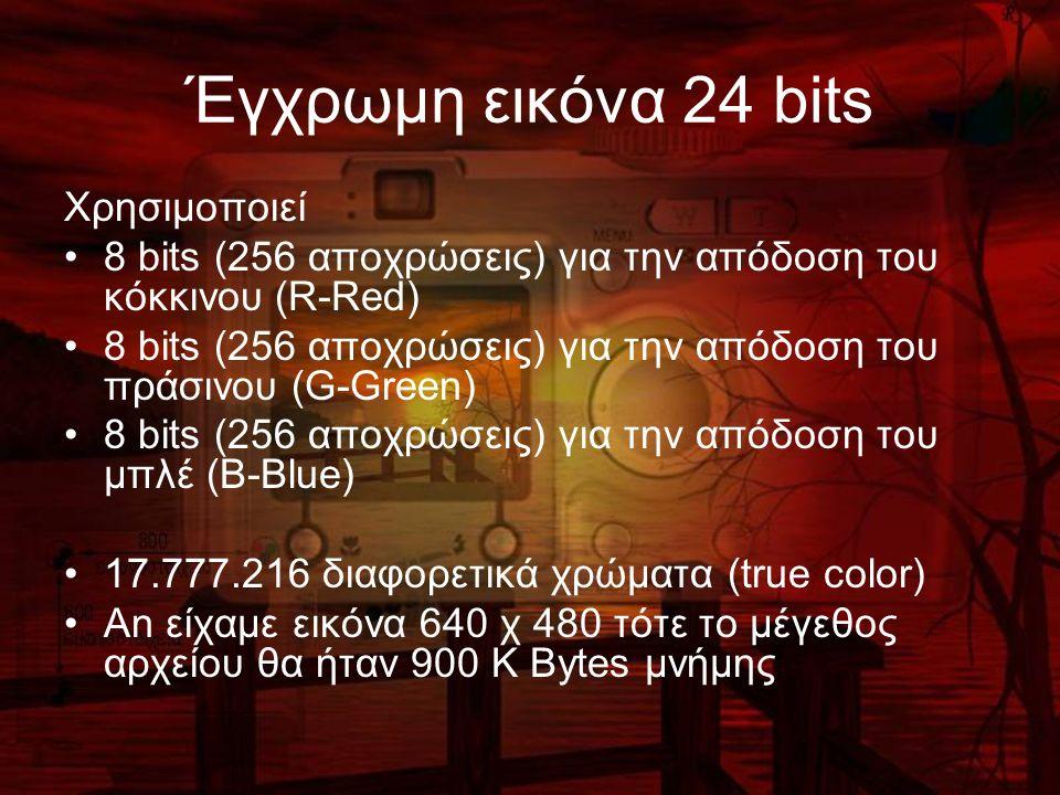 Έγχρωμη εικόνα 24 bits Χρησιμοποιεί 8 bits (256 αποχρώσεις) για την απόδοση του κόκκινου (R-Red) 8 bits (256 αποχρώσεις) για την απόδοση του πράσινου (G-Green) 8 bits (256 αποχρώσεις) για την απόδοση του μπλέ (B-Blue) 17.777.216 διαφορετικά χρώματα (true color) An είχαμε εικόνα 640 χ 480 τότε το μέγεθος αρχείου θα ήταν 900 Κ Bytes μνήμης
