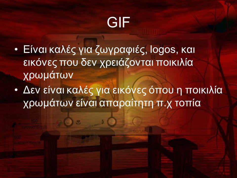 GIF Είναι καλές για ζωγραφιές, logos, και εικόνες που δεν χρειάζονται ποικιλία χρωμάτων Δεν είναι καλές για εικόνες όπου η ποικιλία χρωμάτων είναι απαραίτητη π.χ τοπία