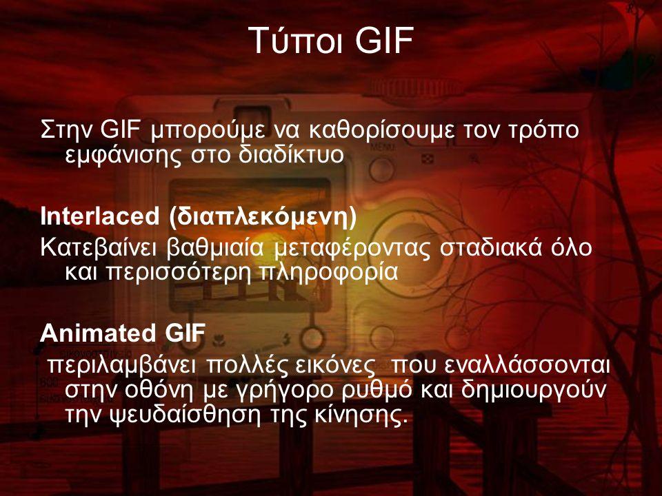 Τύποι GIF Στην GIF μπορούμε να καθορίσουμε τον τρόπο εμφάνισης στο διαδίκτυο Interlaced (διαπλεκόμενη) Κατεβαίνει βαθμιαία μεταφέροντας σταδιακά όλο και περισσότερη πληροφορία Animated GIF περιλαμβάνει πολλές εικόνες που εναλλάσσονται στην οθόνη με γρήγορο ρυθμό και δημιουργούν την ψευδαίσθηση της κίνησης.