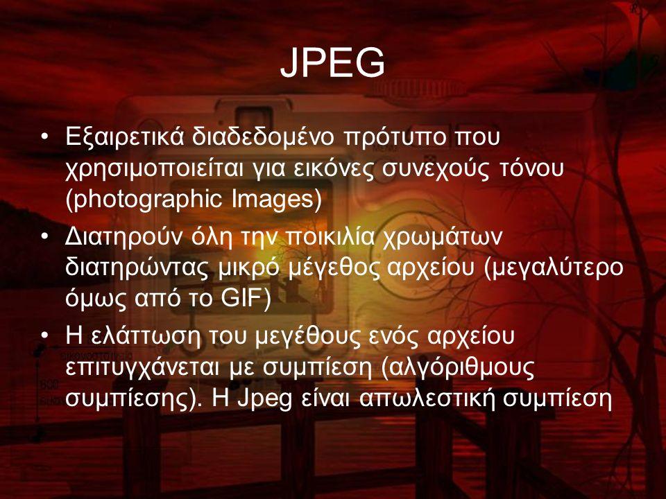 JPEG Εξαιρετικά διαδεδομένο πρότυπο που χρησιμοποιείται για εικόνες συνεχούς τόνου (photographic Images) Διατηρούν όλη την ποικιλία χρωμάτων διατηρώντας μικρό μέγεθος αρχείου (μεγαλύτερο όμως από το GIF) Η ελάττωση του μεγέθους ενός αρχείου επιτυγχάνεται με συμπίεση (αλγόριθμους συμπίεσης).