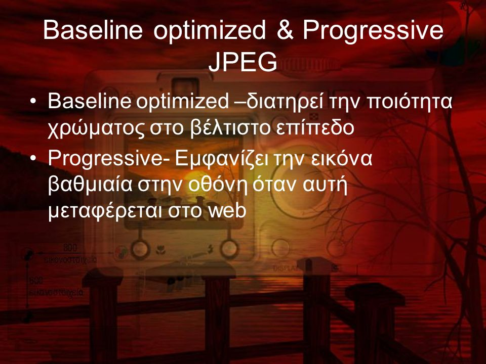 Baseline optimized & Progressive JPEG Baseline optimized –διατηρεί την ποιότητα χρώματος στο βέλτιστο επίπεδο Progressive- Εμφανίζει την εικόνα βαθμιαία στην οθόνη όταν αυτή μεταφέρεται στο web