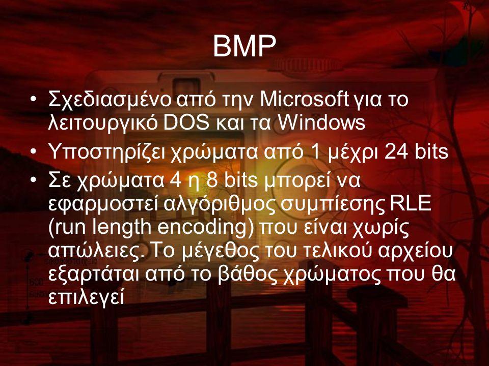 BMP Σχεδιασμένο από την Microsoft για το λειτουργικό DOS και τα Windows Υποστηρίζει χρώματα από 1 μέχρι 24 bits Σε χρώματα 4 η 8 bits μπορεί να εφαρμοστεί αλγόριθμος συμπίεσης RLE (run length encoding) που είναι χωρίς απώλειες.