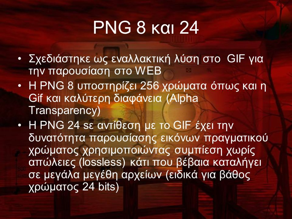 PNG 8 και 24 Σχεδιάστηκε ως εναλλακτική λύση στο GIF για την παρουσίαση στο WEB Η PNG 8 υποστηρίζει 256 χρώματα όπως και η Gif και καλύτερη διαφάνεια (Alpha Transparency) H PNG 24 sε αντίθεση με το GIF έχει την δυνατότητα παρουσίασης εικόνων πραγματικού χρώματος χρησιμοποιώντας συμπίεση χωρίς απώλειες (lossless) κάτι που βέβαια καταλήγει σε μεγάλα μεγέθη αρχείων (ειδικά για βάθος χρώματος 24 bits)