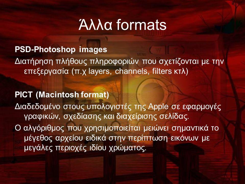 Άλλα formats PSD-Photoshop images Διατήρηση πλήθους πληροφοριών που σχετίζονται με την επεξεργασία (π.χ layers, channels, filters κτλ) PICT (Macintosh format) Διαδεδομένο στους υπολογιστές της Apple σε εφαρμογές γραφικών, σχεδίασης και διαχείρισης σελίδας.