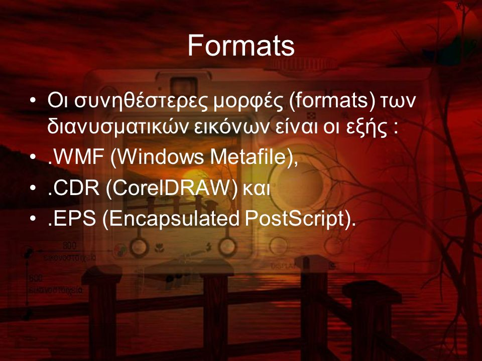 Formats Οι συνηθέστερες μορφές (formats) των διανυσματικών εικόνων είναι οι εξής :.WMF (Windows Metafile),.CDR (CorelDRAW) και.EPS (Encapsulated PostScript).