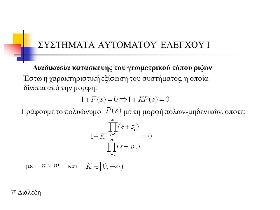 ΣΥΣΤΗΜΑΤΑ ΑΥΤΟΜΑΤΟΥ ΕΛΕΓΧΟΥ Ι 7 η Διάλεξη Διαδικασία κατασκευής του γεωμετρικού τόπου ριζών Έστω η χαρακτηριστική εξίσωση του συστήματος, η οποία δίνεται από την μορφή: Γράφουμε το πολυώνυμο με τη μορφή πόλων-μηδενικών, οπότε: μεκαι
