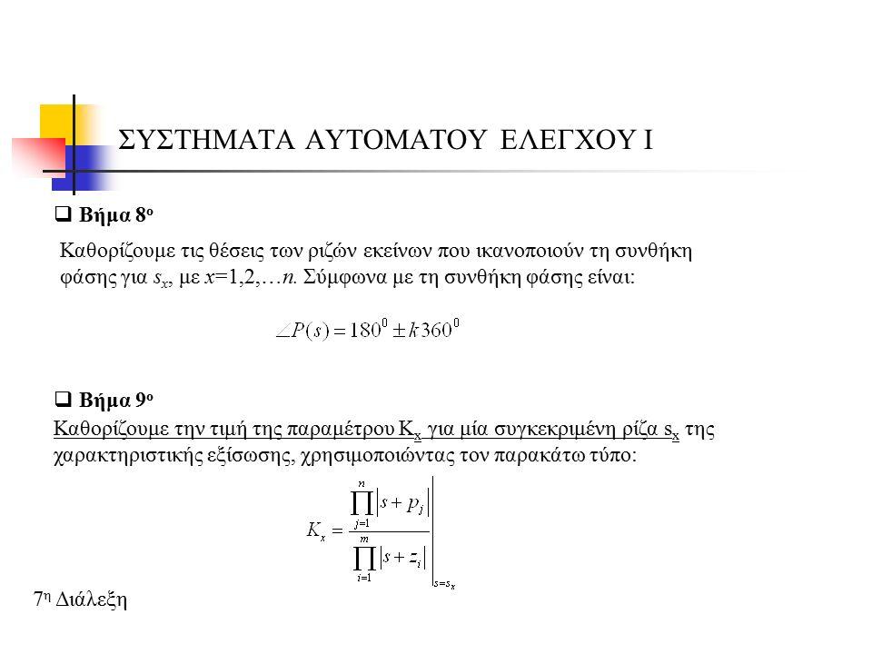 ΣΥΣΤΗΜΑΤΑ ΑΥΤΟΜΑΤΟΥ ΕΛΕΓΧΟΥ Ι 7 η Διάλεξη  Βήμα 9 ο Καθορίζουμε την τιμή της παραμέτρου Κ x για μία συγκεκριμένη ρίζα s x της χαρακτηριστικής εξίσωσης, χρησιμοποιώντας τον παρακάτω τύπο:  Βήμα 8 ο Καθορίζουμε τις θέσεις των ριζών εκείνων που ικανοποιούν τη συνθήκη φάσης για s x, με x=1,2,…n.