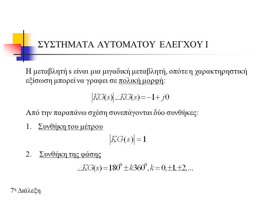 ΣΥΣΤΗΜΑΤΑ ΑΥΤΟΜΑΤΟΥ ΕΛΕΓΧΟΥ Ι 7 η Διάλεξη Για τον προσδιορισμό της επίδρασης των μεταβολών 2 παραμέτρων α και β ενός συστήματος, η χαρακτηρηστική εξίσωση είναι της μορφής: Η επίδραση των παραμέτρων προσδιορίζεται ως εξής: 1 ο βήμα: Απομονώνουμε τις δύο παραμέτρους 2 ο βήμα: Προσδιορίζουμε την επίδραση των μεταβολών της πρώτης παραμέτρου, μηδενίζοντας την άλλη παράμετρο 3 ο βήμα: Προσδιορίζουμε την επίδραση των μεταβολών της δεύτερης παραμέτρου, έχοντας επιλέξει κατάλληλη τιμή από το προηγούμενο βήμα για την πρώτη παράμετρο