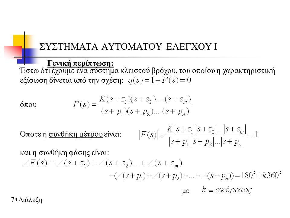 ΣΥΣΤΗΜΑΤΑ ΑΥΤΟΜΑΤΟΥ ΕΛΕΓΧΟΥ Ι 7 η Διάλεξη  Βήμα 7 ο Καθορίζουμε τα σημεία τομής του γεωμετρικού τόπου με τον φανταστικό άξονα, δηλαδή Η χαρακτηριστική εξίσωση είναι της μορφής: 1 ος τρόπος υπολογισμού: Εφαρμόζουμε το κριτήριο Routh – Hurwitz, υπολογίζοντας πρώτα το Κ και μετά αντικαθιστώντας το στην χαρακτηριστική εξίσωση βρίσκω το σημείο s 2 ος τρόπος υπολογισμού: Στη χαρακτηριστική εξίσωση κάνω την αντικατάσταση s=jω και προχωράω σε εξίσωση πολυωνύμων, υπολογίζοντας τα ω και Κ, οπότε