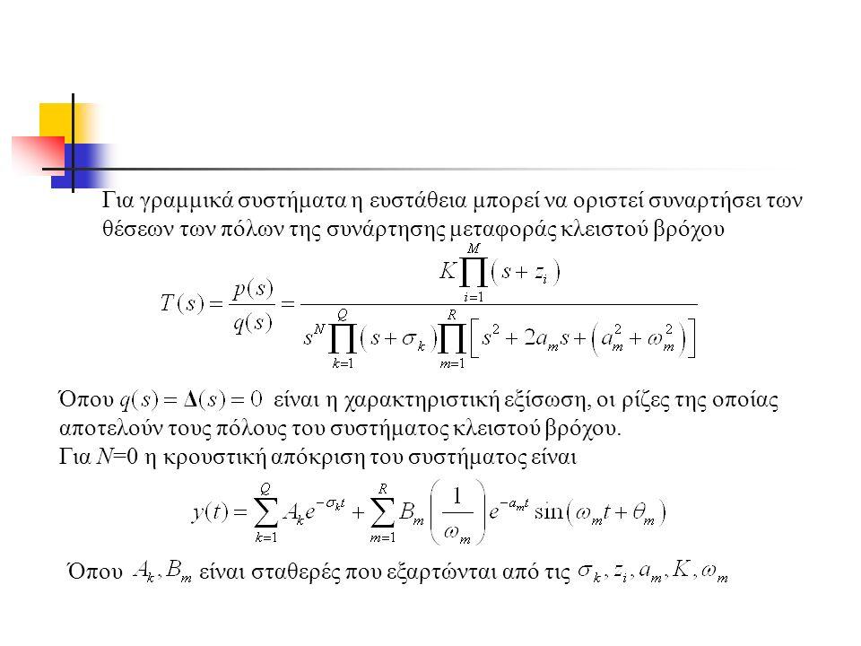Για γραμμικά συστήματα η ευστάθεια μπορεί να οριστεί συναρτήσει των θέσεων των πόλων της συνάρτησης μεταφοράς κλειστού βρόχου Όπου είναι η χαρακτηριστική εξίσωση, οι ρίζες της οποίας αποτελούν τους πόλους του συστήματος κλειστού βρόχου.