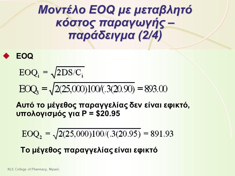 12 - 45 Μοντέλο EOQ με μεταβλητό κόστος παραγωγής – παράδειγμα (2/4)  EOQ Αυτό το μέγεθος παραγγελίας δεν είναι εφικτό, υπολογισμός για P = $20.95 To μέγεθος παραγγελίας είναι εφικτό KLE College of Pharmacy, Nipani.
