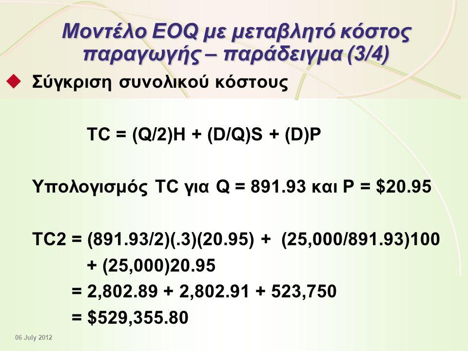 12 - 46 Μοντέλο EOQ με μεταβλητό κόστος παραγωγής – παράδειγμα (3/4)  Σύγκριση συνολικού κόστους TC = (Q/2)Η + (D/Q)S + (D)P Υπολογισμός TC για Q = 891.93 και P = $20.95 TC2 = (891.93/2)(.3)(20.95) + (25,000/891.93)100 + (25,000)20.95 = 2,802.89 + 2,802.91 + 523,750 = $529,355.80 06 July 2012
