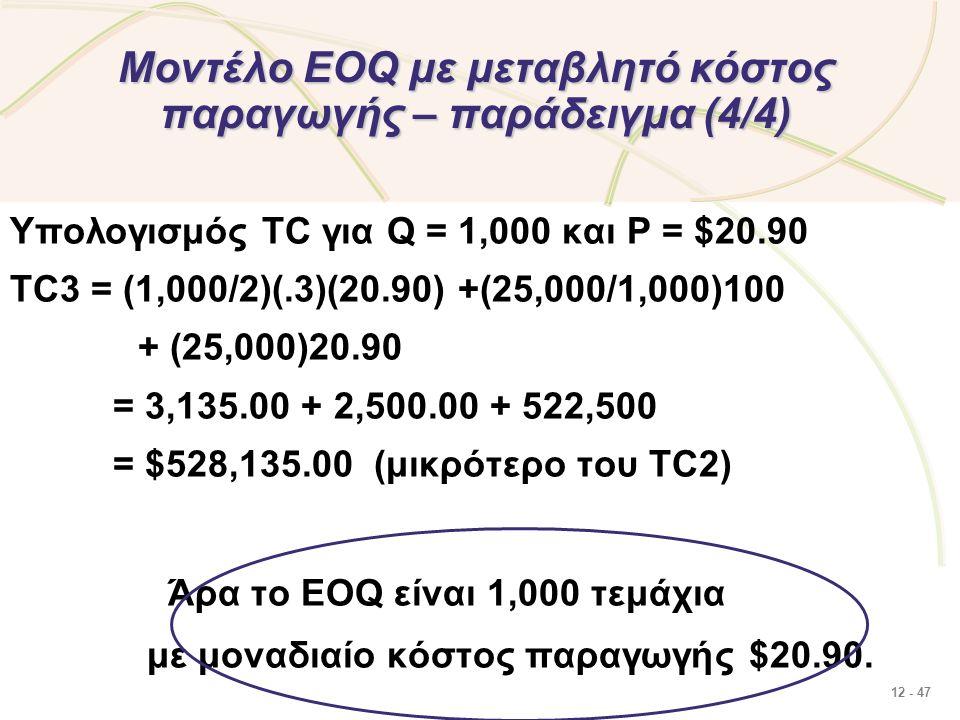 12 - 47 Μοντέλο EOQ με μεταβλητό κόστος παραγωγής – παράδειγμα (4/4) Υπολογισμός TC για Q = 1,000 και P = $20.90 TC3 = (1,000/2)(.3)(20.90) +(25,000/1,000)100 + (25,000)20.90 = 3,135.00 + 2,500.00 + 522,500 = $528,135.00 (μικρότερο του TC2) Άρα το EOQ είναι 1,000 τεμάχια με μοναδιαίο κόστος παραγωγής $20.90.