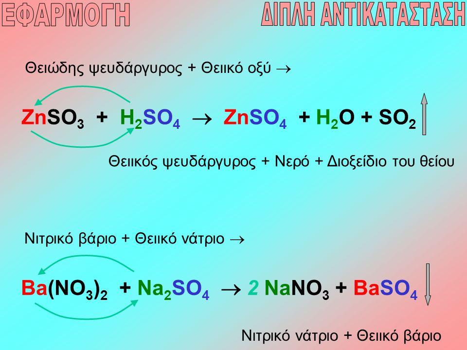 ZnSO 3 + H 2 SO 4  ZnSO 4 + H 2 O + SO 2 Θειώδης ψευδάργυρος + Θειικό οξύ  Θειικός ψευδάργυρος + Νερό + Διοξείδιο του θείου Ba(NO 3 ) 2 + Na 2 SO 4