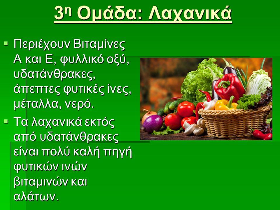 3 η Ομάδα: Λαχανικά  Περιέχουν Βιταμίνες Α και E, φυλλικό οξύ, υδατάνθρακες, άπεπτες φυτικές ίνες, μέταλλα, νερό.  Περιέχουν Βιταμίνες Α και E, φυλλ