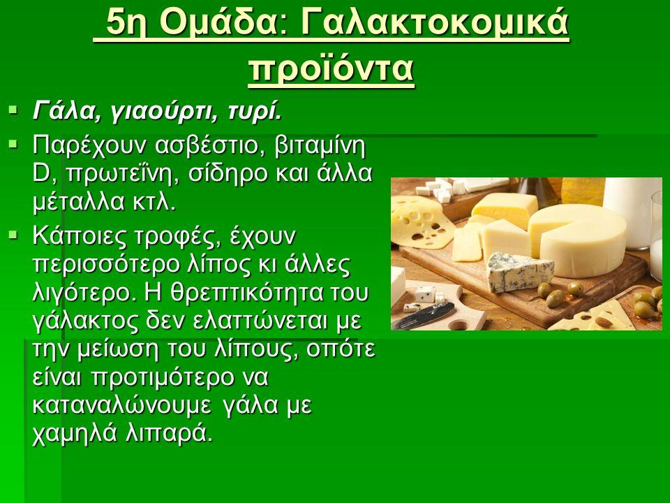 5η Ομάδα: Γαλακτοκομικά προϊόντα 5η Ομάδα: Γαλακτοκομικά προϊόντα  Γάλα, γιαούρτι, τυρί.  Γάλα, γιαούρτι, τυρί.  Παρέχουν ασβέστιο, βιταμίνη D, πρω