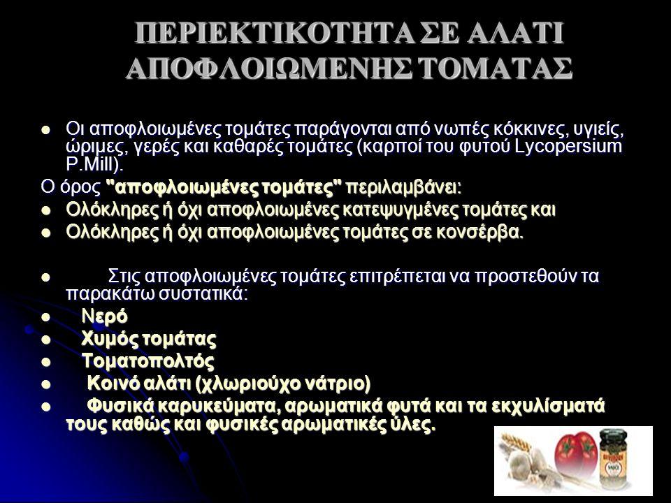 ΠΕΡΙΕΚΤIΚΟΤΗΤΑ ΣΕ ΑΛΑΤΙ ΑΠΟΦΛΟΙΩΜΕΝΗΣ ΤΟΜΑΤΑΣ Οι αποφλοιωμένες τομάτες παράγονται από νωπές κόκκινες, υγιείς, ώριμες, γερές και καθαρές τομάτες (καρπο