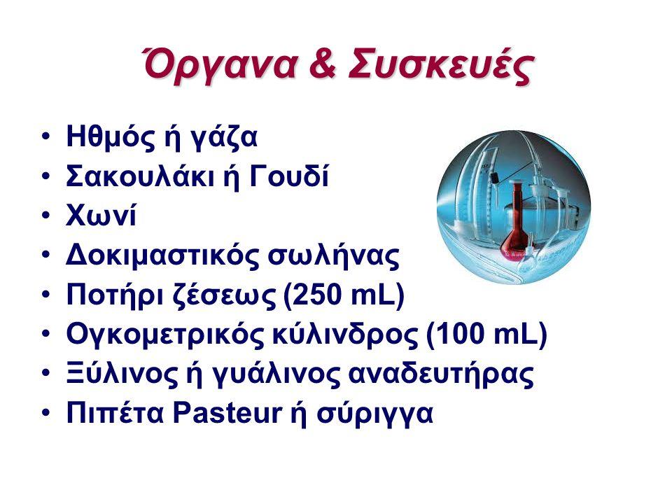 Όργανα & Συσκευές Ηθμός ή γάζα Σακουλάκι ή Γουδί Χωνί Δοκιμαστικός σωλήνας Ποτήρι ζέσεως (250 mL) Ογκομετρικός κύλινδρος (100 mL) Ξύλινος ή γυάλινος α