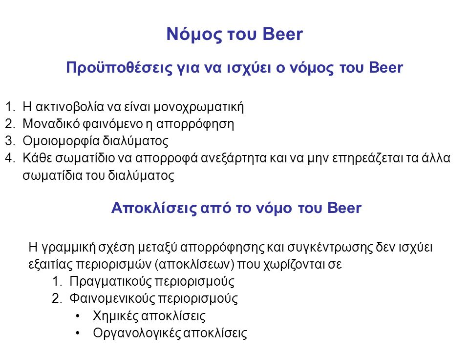 Νόμος του Βeer Προϋποθέσεις για να ισχύει ο νόμος του Beer 1.Η ακτινοβολία να είναι μονοχρωματική 2.Μοναδικό φαινόμενο η απορρόφηση 3.Ομοιομορφία διαλύματος 4.Κάθε σωματίδιο να απορροφά ανεξάρτητα και να μην επηρεάζεται τα άλλα σωματίδια του διαλύματος Αποκλίσεις από το νόμο του Beer Η γραμμική σχέση μεταξύ απορρόφησης και συγκέντρωσης δεν ισχύει εξαιτίας περιορισμών (αποκλίσεων) που χωρίζονται σε 1.Πραγματικούς περιορισμούς 2.Φαινομενικούς περιορισμούς Χημικές αποκλίσεις Οργανολογικές αποκλίσεις