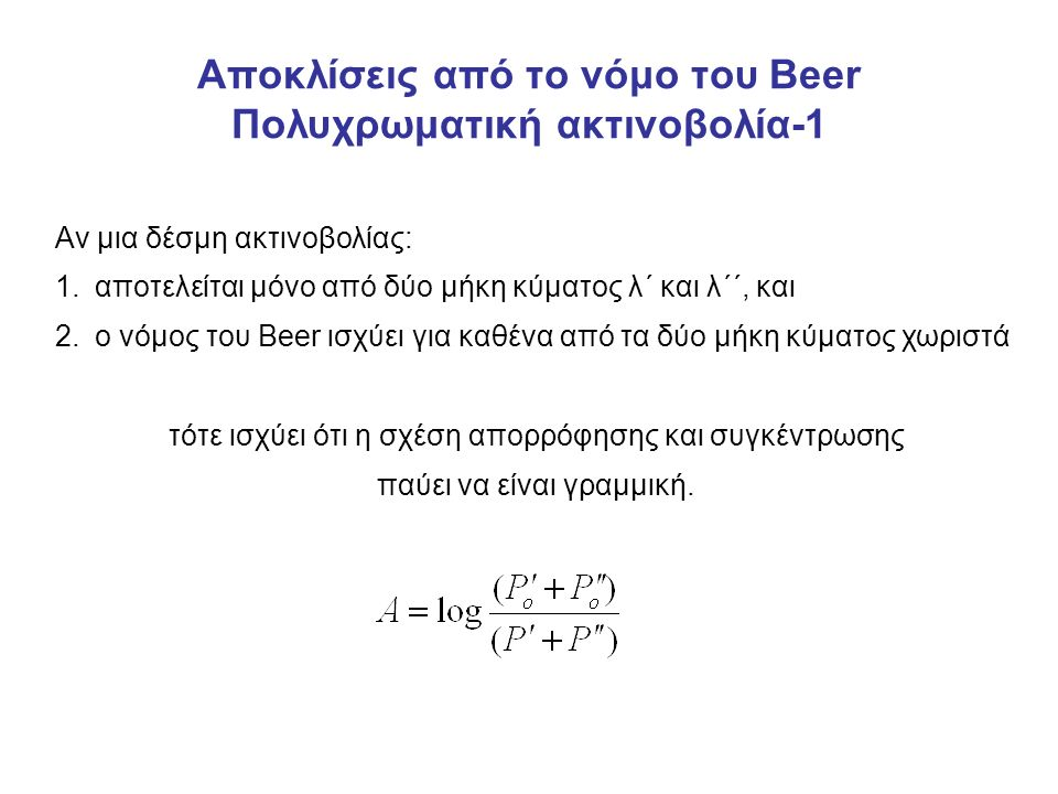 Αποκλίσεις από το νόμο του Βeer Πολυχρωματική ακτινοβολία-1 Αν μια δέσμη ακτινοβολίας: 1.αποτελείται μόνο από δύο μήκη κύματος λ΄ και λ΄΄, και 2.ο νόμος του Beer ισχύει για καθένα από τα δύο μήκη κύματος χωριστά τότε ισχύει ότι η σχέση απορρόφησης και συγκέντρωσης παύει να είναι γραμμική.