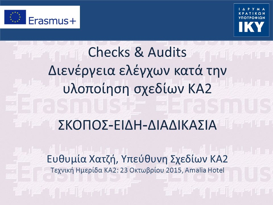 Checks & Audits Διενέργεια ελέγχων κατά την υλοποίηση σχεδίων ΚΑ2 ΣΚΟΠΟΣ - ΕΙΔΗ - ΔΙΑΔΙΚΑΣΙΑ Ευθυμία Χατζή, Υπεύθυνη Σχεδίων ΚΑ2 Τεχνική Ημερίδα KA2: 23 Οκτωβρίου 2015, Amalia Hotel
