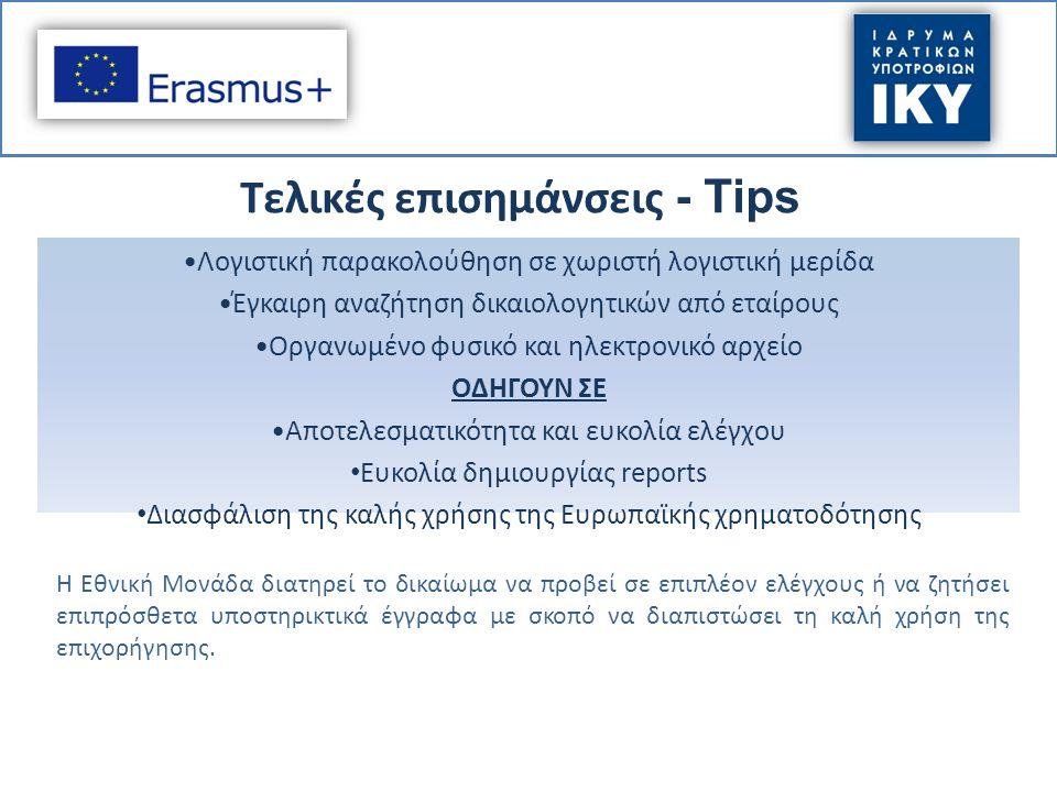 Τελικές επισημάνσεις - Tips Λογιστική παρακολούθηση σε χωριστή λογιστική μερίδα Έγκαιρη αναζήτηση δικαιολογητικών από εταίρους Οργανωμένο φυσικό και ηλεκτρονικό αρχείο ΟΔΗΓΟΥΝ ΣΕ Αποτελεσματικότητα και ευκολία ελέγχου Ευκολία δημιουργίας reports Διασφάλιση της καλής χρήσης της Ευρωπαϊκής χρηματοδότησης Η Εθνική Μονάδα διατηρεί το δικαίωμα να προβεί σε επιπλέον ελέγχους ή να ζητήσει επιπρόσθετα υποστηρικτικά έγγραφα με σκοπό να διαπιστώσει τη καλή χρήση της επιχορήγησης.