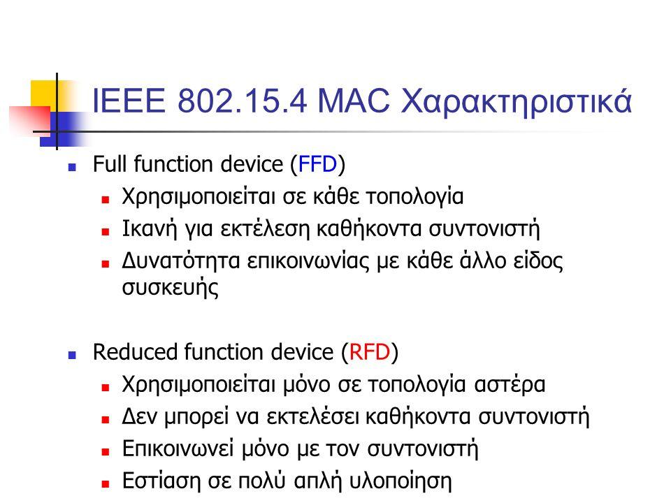 Full function device (FFD) Χρησιμοποιείται σε κάθε τοπολογία Ικανή για εκτέλεση καθήκοντα συντονιστή Δυνατότητα επικοινωνίας με κάθε άλλο είδος συσκευής Reduced function device (RFD) Χρησιμοποιείται μόνο σε τοπολογία αστέρα Δεν μπορεί να εκτελέσει καθήκοντα συντονιστή Επικοινωνεί μόνο με τον συντονιστή Εστίαση σε πολύ απλή υλοποίηση ΙΕΕΕ 802.15.4 MAC Χαρακτηριστικά