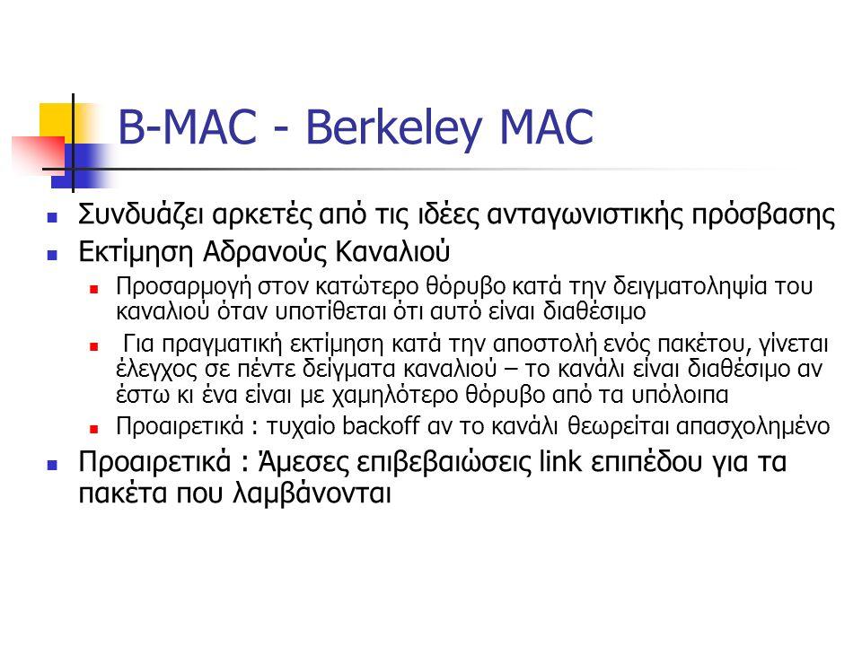 B-MAC - Berkeley MAC Συνδυάζει αρκετές από τις ιδέες ανταγωνιστικής πρόσβασης Εκτίμηση Αδρανούς Καναλιού Προσαρμογή στον κατώτερο θόρυβο κατά την δειγματοληψία του καναλιού όταν υποτίθεται ότι αυτό είναι διαθέσιμο Για πραγματική εκτίμηση κατά την αποστολή ενός πακέτου, γίνεται έλεγχος σε πέντε δείγματα καναλιού – το κανάλι είναι διαθέσιμο αν έστω κι ένα είναι με χαμηλότερο θόρυβο από τα υπόλοιπα Προαιρετικά : τυχαίο backoff αν το κανάλι θεωρείται απασχολημένο Προαιρετικά : Άμεσες επιβεβαιώσεις link επιπέδου για τα πακέτα που λαμβάνονται