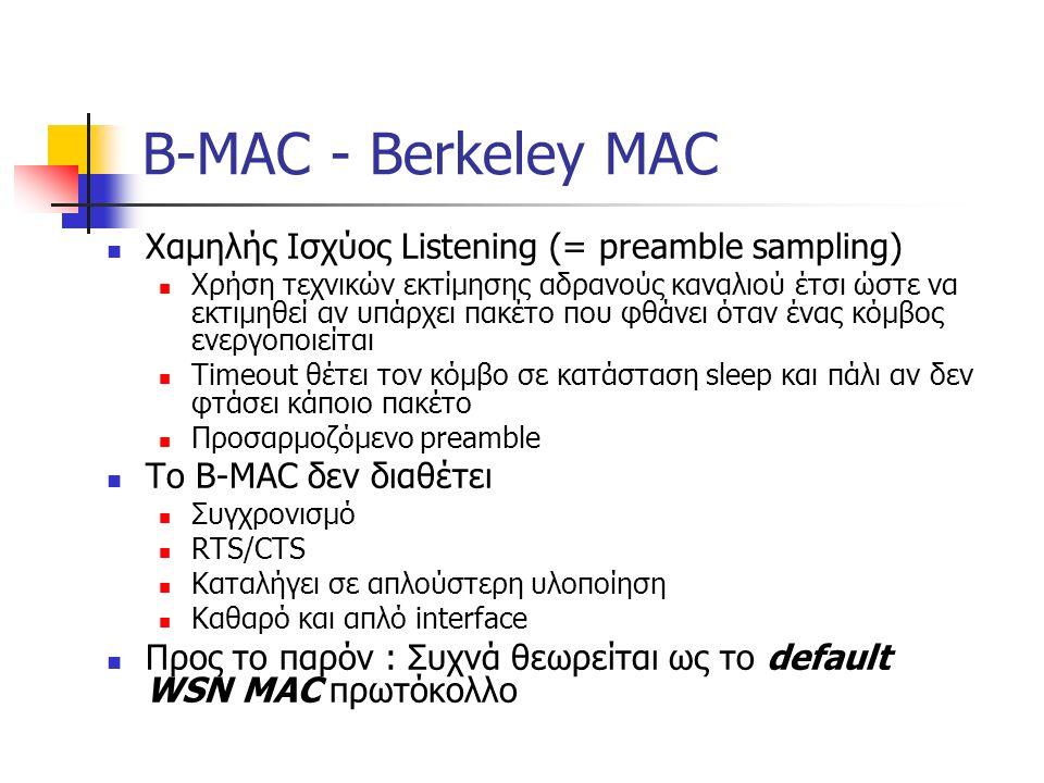B-MAC - Berkeley MAC Χαμηλής Ισχύος Listening (= preamble sampling) Χρήση τεχνικών εκτίμησης αδρανούς καναλιού έτσι ώστε να εκτιμηθεί αν υπάρχει πακέτο που φθάνει όταν ένας κόμβος ενεργοποιείται Timeout θέτει τον κόμβο σε κατάσταση sleep και πάλι αν δεν φτάσει κάποιο πακέτο Προσαρμοζόμενο preamble Το B-MAC δεν διαθέτει Συγχρονισμό RTS/CTS Καταλήγει σε απλούστερη υλοποίηση Καθαρό και απλό interface Προς το παρόν : Συχνά θεωρείται ως το default WSN MAC πρωτόκολλο